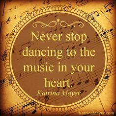 """""""Never stop dancing to the music in your heart"""" via www.KatrinaMayer.com"""