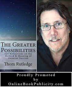We are happy to announce that we will be working with Thom Rutledge on the promotion his title, The Greater Possibilities: 125 Reflections on the Method & Meaning of Genuine Success. We look forward to the challenges and the rewards of our promotional journey together. You can visit this title right here: http://www.onlinebookpublicity.com/genuine-success-guide.html