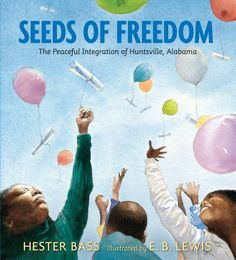 Seeds of Freedom: The Peaceful Integration of Huntsville, Alabama by Hester Bass, illustrated by E. B. Lewis  Explore a little-known story of the Civil Rights movement, in which black and white citizens in one Alabama city worked together nonviolently to end segregation.