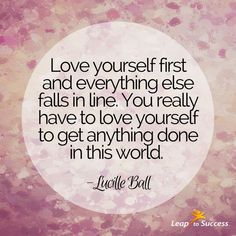 "Quotes to Live By//Leap to Success, Carlsbad, CA. ""Love yourself first and everything else falls into line. You really have to love yourself to get anything done in this world."" - Lucille Ball"