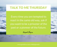 Talk To Me Thursday - Every time you are tempted to react in the same old way, ask if you want to be a prisoner of the past or a pioneer of the future.