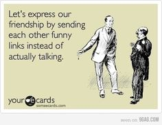 Let's express our friendship by sending each other funny links instead of actually talking. #ecards