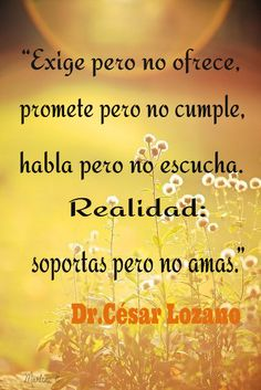 """""""Exige pero no ofrece, promete pero no cumple, habla pero no escucha. Realidad: soportas pero no amas.""""  Dr.César Lozano #MarleniEscobar"""