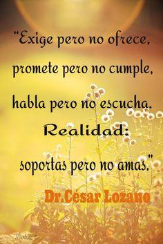 """""""Exige pero no ofrece, promete pero no cumple, habla pero no escucha. Realidad: soportas pero no amas.""""  Dr.César Lozano"""