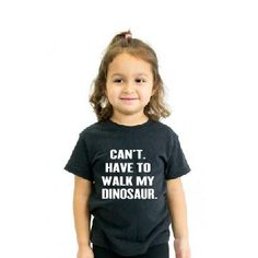 THE CAN'T. HAVE TO WALK MY DINOSAUR. TEE