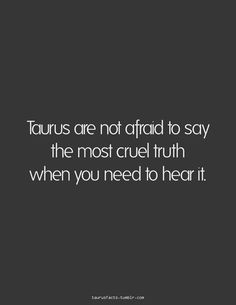 Taurus are not afraid to say the most cruel truth when you need to hear it. Not going to lie, this gets me in trouble sometimes. Astrology Taurus, Zodiac Signs Taurus, My Zodiac Sign, Zodiac Facts, Zodiac Mind, Taurus Woman, Taurus And Gemini, Taurus Quotes, Quotes Quotes