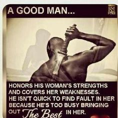 A good man honors his woman's strengths and covers her weaknesses. He isn't quick to find fault in her because he's too busy bringing out the best in her. Black Love Quotes, Black Love Art, Relationship Quotes, Life Quotes, Man Quotes, Hubby Quotes, Relationship Therapy, Truth Quotes, Strong Quotes