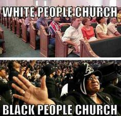 White people church vs Black people church . Black church seems like the place to be ! :)