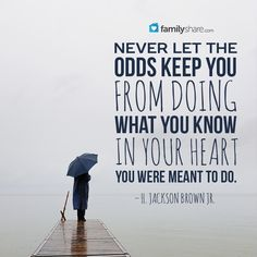 """""""Never let the odds keep you from doing what you know in your heart you were meant to do."""" – H. Jackson Brown Jr."""