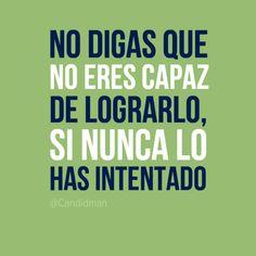 """No digas que no eres capaz de lograrlo, si nunca lo has intentado"". #Citas #Frases @Candidman"