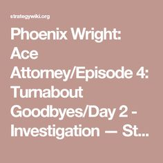 Phoenix Wright: Ace Attorney/Episode 4: Turnabout Goodbyes/Day 2 - Investigation — StrategyWiki, the video game walkthrough and strategy guide wiki