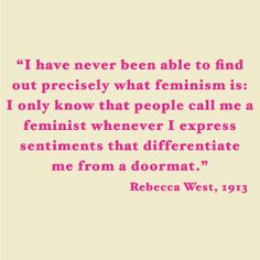 "I couldn't agree more with Rebecca West. None of us are just ""doormats"" who can be walked over because it's what society says or the norm. Be more than just what society wants women to be..be the light that shines for all those women who come knocking at the door of feminism."