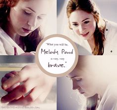 """What you will be, Melody Pond, is very, very brave."""