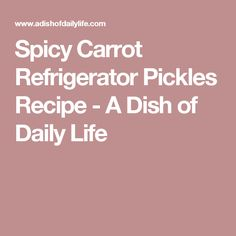 Spicy Carrot Refrigerator Pickles Recipe - A Dish of Daily Life