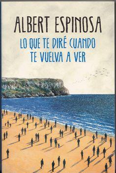 LO QUE TE DIRE CUANDO TE VUELVA A VER (Albert Espinosa). Albert Espinosa presenta una narración en la que un padre y un hijo emprenden juntos una búsqueda desesperada y valiente. Una novela atrevida, que te atrapará y emocionará por su originalidad.