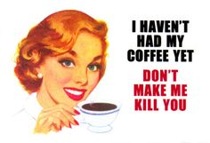 i haven' had my coffee yet. don't make me kill you.