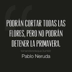 Podrán cortar todas las flores, Pero no podrán detener la primavera. -Pablo Neruda #frases  #citascelebres