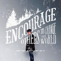 """Encourage others to change the world"" Simple graphic design print. Love how the subject and the type interact--gives the composition some unique depth."