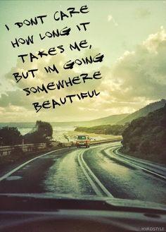 I'm going somewhere beautiful.