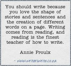 You should write because you love the shape of stories and sentences and the creation of different words on a page. Writing comes from reading, and reading is the finest teacher of how to write.