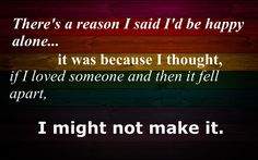 There's a reason I said I'd be happy alone... it was because I thought if I loved someone and then it fell apart I might not make it.