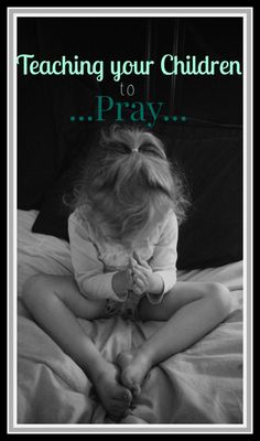 Teaching your Children to Pray, What, When and Why we pray and how to teach our children.