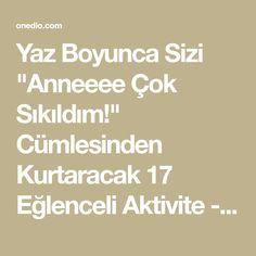 """Yaz Boyunca Sizi """"Anneeee Çok Sıkıldım!"""" Cümlesinden Kurtaracak 17 Eğlenceli Aktivite - onedio.com"""
