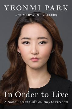 IN ORDER TO LIVE by Yeonmi Park -- the story of Park's struggle to survive in the darkest, most repressive country on earth; her harrowing escape to South Korea through China's underworld of smugglers and human traffickers; and her emergence as a leading human rights activist —all before her twenty-first birthday.