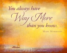 """""""You always have way more than you know."""" - Mary Morrissey Preview & share this motivational e-card with loved ones: https://wildfirecards.com/page/cardview/1226"""