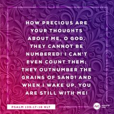 How precious are your thoughts about me, O God. They cannot be numbered! I can't even count them; they outnumber the grains of sand! And when I wake up, you are still with me! –Psalm 139:17-18 NLT #VerseOfTheDay #Bible