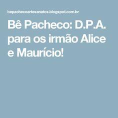 Bê Pacheco: D.P.A. para os irmão Alice e Maurício!