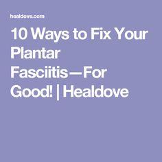 10 Ways to Fix Your Plantar Fasciitis—For Good! | Healdove