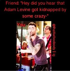 Maybe it will be in the news tommorow ,but I have to say that Adam was kidnaped by me-sorry now he is mine!