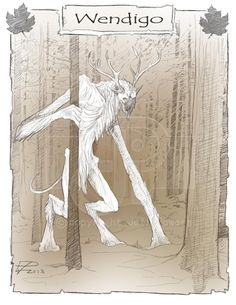 In Algonquian folklore, the wendigo or windigo is a cannibal monster or evil spirit native to the northern forests of the Atlantic Coast and Great Lakes Region of both the United States and Canada.[1] The wendigo may appear as a monster with some characteristics of a human, or as a spirit who has possessed a human being and made them become monstrous. It is historically associated with cannibalism, murder, insatiable greed, and the cultural taboos against such behaviours.