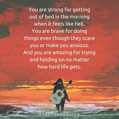 """YOU are strong for getting out of bed in the morning when it feels like hell. YOU are brave for doing things even though they scare you or make you anxious. and YOU are amazing for trying and holding on no matter how hard life gets"""