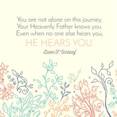 """You are not alone on this journey. Your Heavenly Father knows you. Even when no one else hears you, He hears you."" - Dieter F. Uchtdorf"