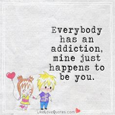 Everybody has an addiction, mine just happens to be you. Love My Wife Quotes, Perfect Love Quotes, I Like You Quotes, Simple Love Quotes, Inspirational Quotes About Love, Romantic Love Quotes, Me Quotes, Love You Hubby, Forever Love Quotes