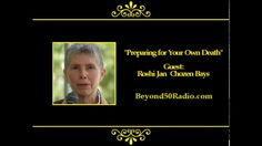 Preparing for Your Own Death: Listen to an interview with Roshi Jan Chozen Bays, MD from Oregon. She'll explain that most of our fear arises from fear of death. And, an essential part of spiritual practice is to face the fact of our inevitable death and to prepare for it. To do this can be a gift to our family and friends.