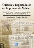 """Cultura y espectáculos en la prensa de México [Texto impreso] : estudio de temas y géneros en los periódicos : """"Reforma, El Universal y La Jornada"""" Montserrat Jurado Martín"""
