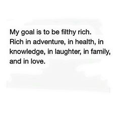 My goal is to be filthy rich