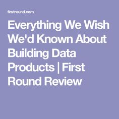 Everything We Wish We'd Known About Building Data Products   First Round Review