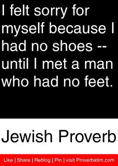 I felt sorry for myself because I had no shoes -- until I met a man who had no feet. - Jewish Proverb #proverbs #quotes