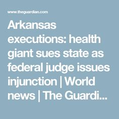 Arkansas executions: health giant sues state as federal judge issues injunction | World news | The Guardian