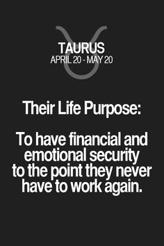 Their Life Purpose: To have financial and emotional security to the point they never have to work again. Taurus | Taurus Quotes | Taurus Zodiac Signs