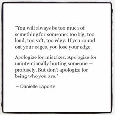You will always be too much of something for someone: too big, too loud, too soft, too edgy. If you round out your edges, you lose your edge.            Apologize for mistakes. Apologize for unintentionally hurting someone — profusely. But don't apologize for being who you are.   - Danielle LaPorte