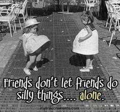 Friends don't let friends do silly things... alone.  Just having fun!