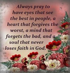 always pray to have eyes that see the best in people, a heart that forgives the worst, a mind that forgets the bad, and a soul that never loses faith in god . Religious Quotes, Spiritual Quotes, Positive Quotes, Positive Thoughts, Faith Quotes, Bible Quotes, Prayer Board, Spiritual Inspiration, Quotes About God