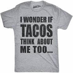 ee4262a7fc5 I Wonder If Tacos Think About Me Too Men s Tshirt. TacosFunny Shirts ...