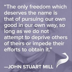 """The only freedom which deserves the name is that of pursuing our own good in our our own way, so long as we do not attempt to deprive others of theirs or impede their efforts to obtain it."" - John Stuart Mill"