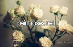 Paint roses red. I'd paint yellow ones because white one are too pretty.